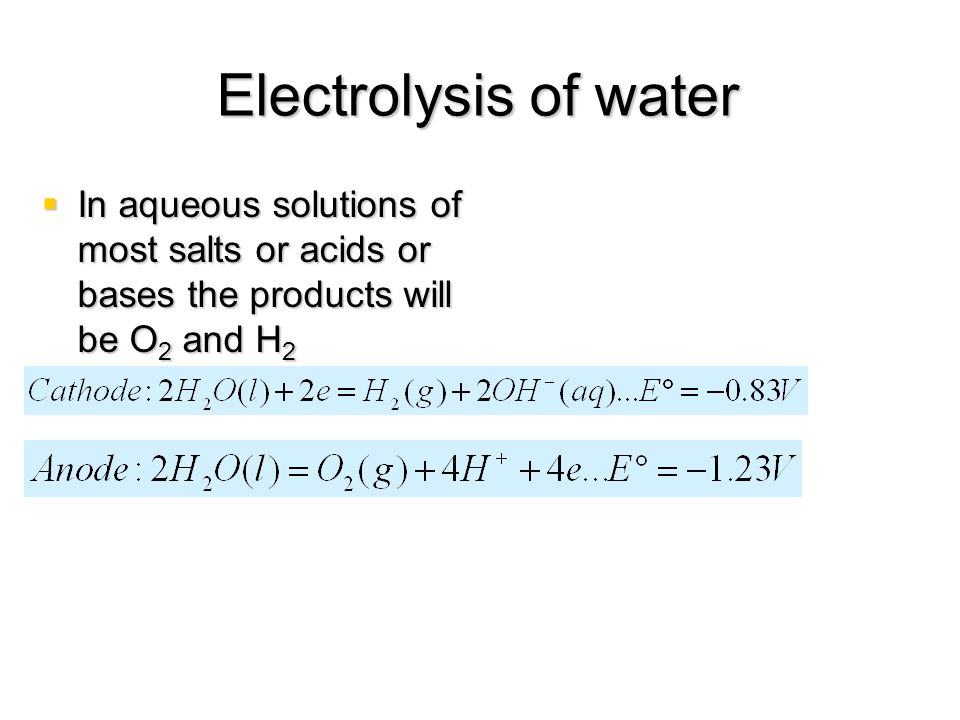 Electrolysis of water In aqueous solutions of most salts or acids or bases the products will be O2 and H2.