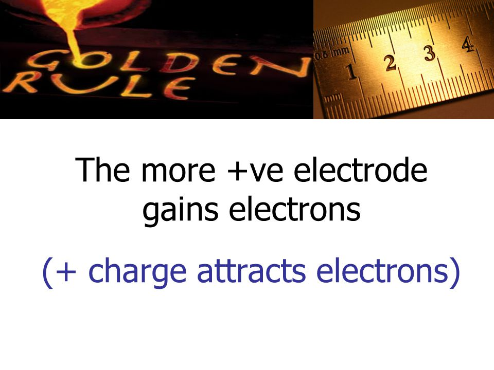 The more +ve electrode gains electrons (+ charge attracts electrons)