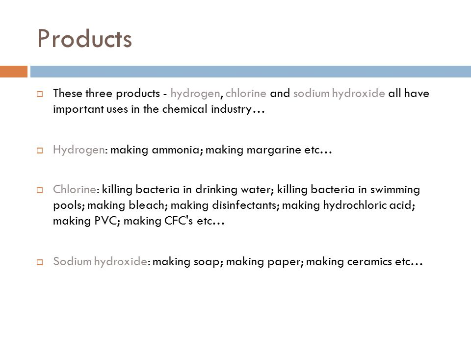 Products These three products - hydrogen, chlorine and sodium hydroxide all have important uses in the chemical industry…