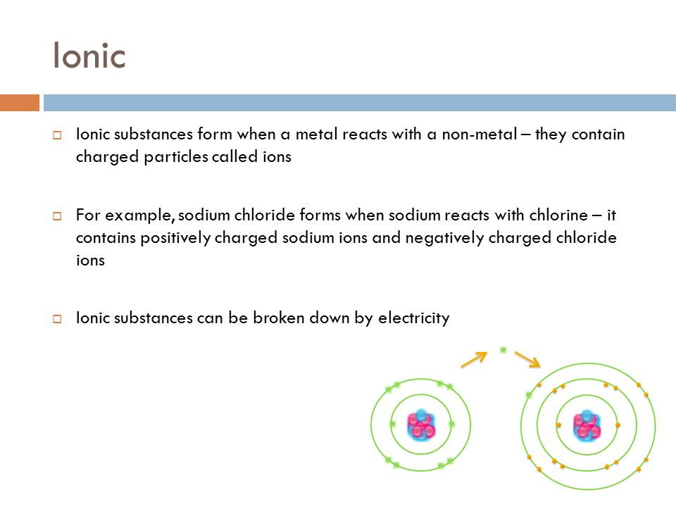 Ionic Ionic substances form when a metal reacts with a non-metal – they contain charged particles called ions.