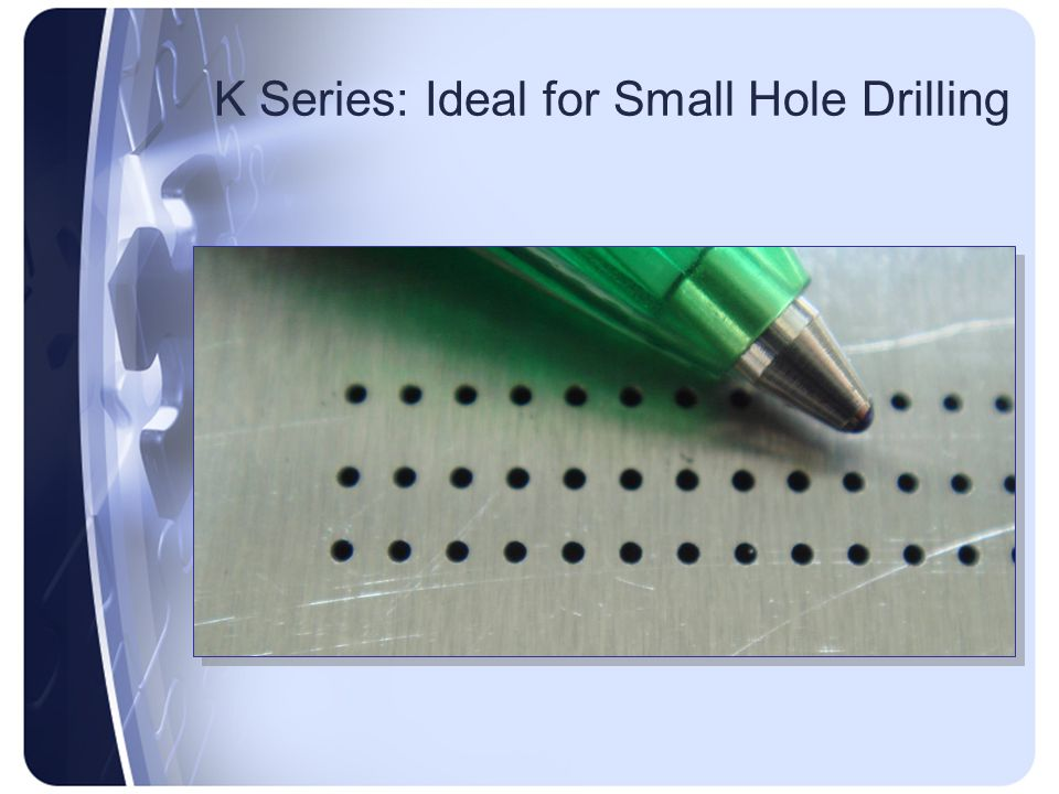 K Series: Ideal for Small Hole Drilling