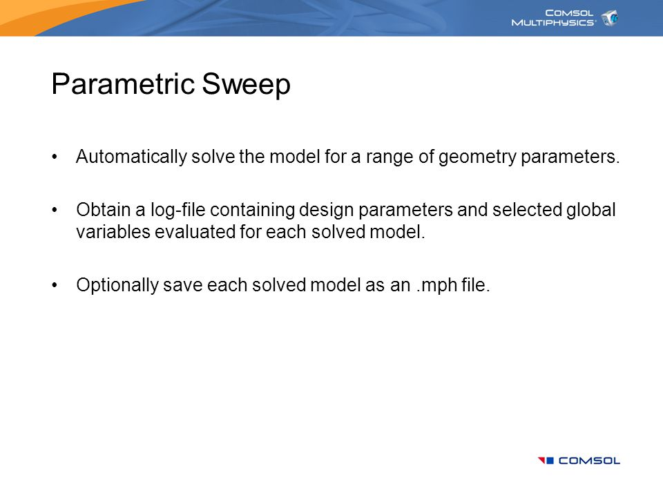 Parametric Sweep Automatically solve the model for a range of geometry parameters.
