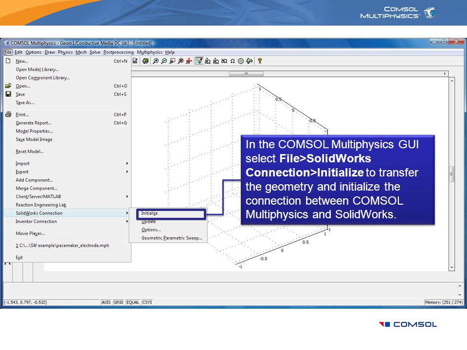 In the COMSOL Multiphysics GUI select File>SolidWorks Connection>Initialize to transfer the geometry and initialize the connection between COMSOL Multiphysics and SolidWorks.
