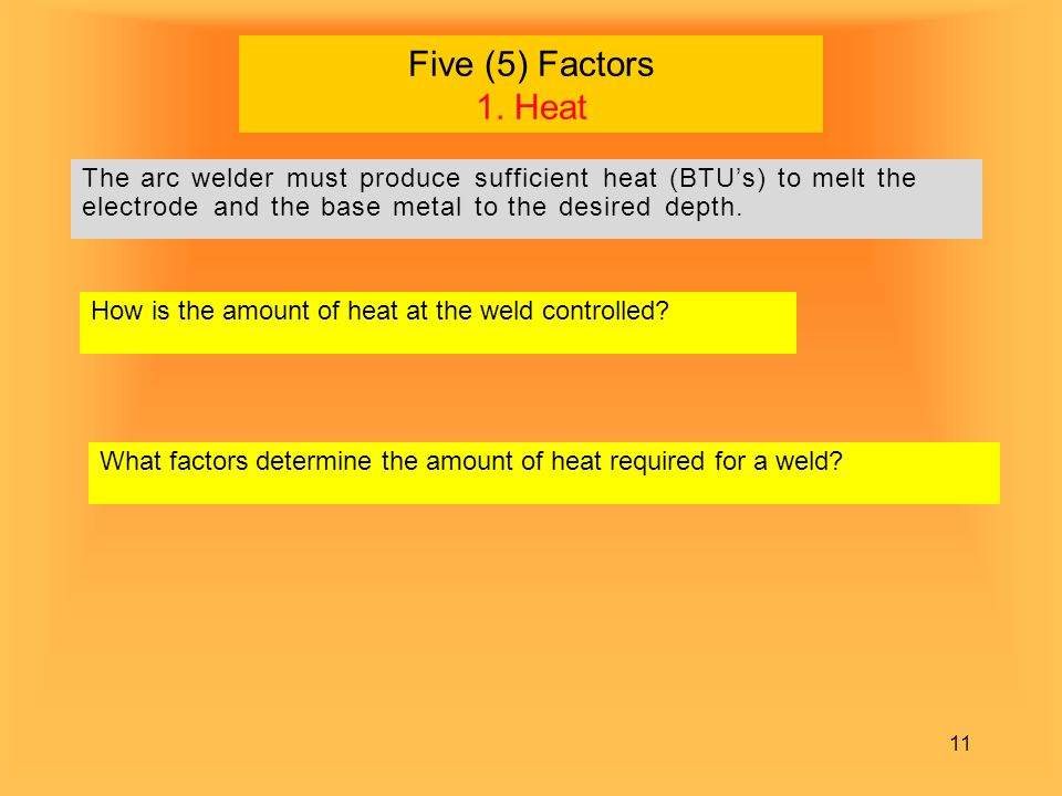 Five (5) Factors 1. Heat The arc welder must produce sufficient heat (BTU's) to melt the electrode and the base metal to the desired depth.