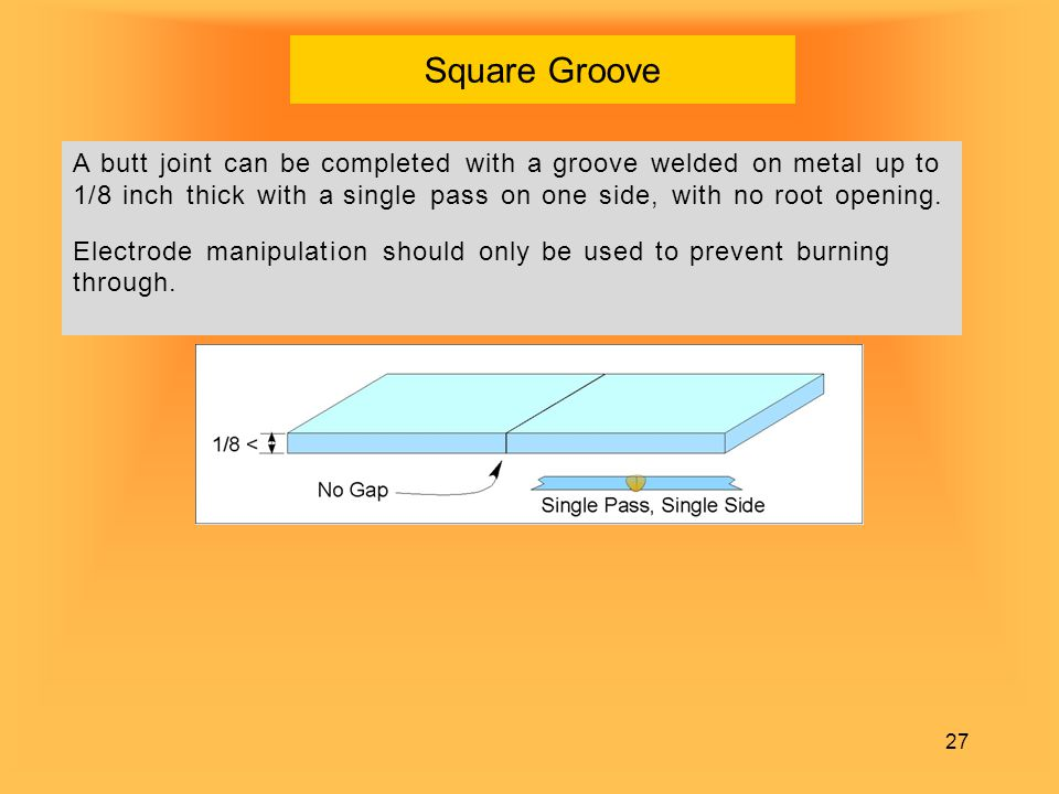 Square Groove A butt joint can be completed with a groove welded on metal up to 1/8 inch thick with a single pass on one side, with no root opening.