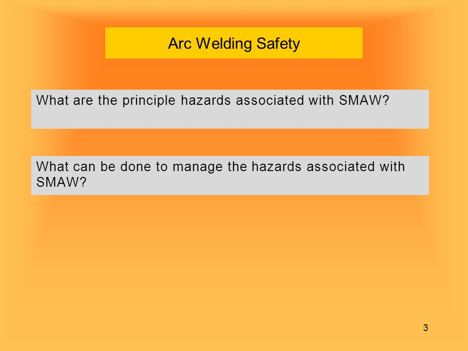 Arc Welding Safety What are the principle hazards associated with SMAW What can be done to manage the hazards associated with SMAW