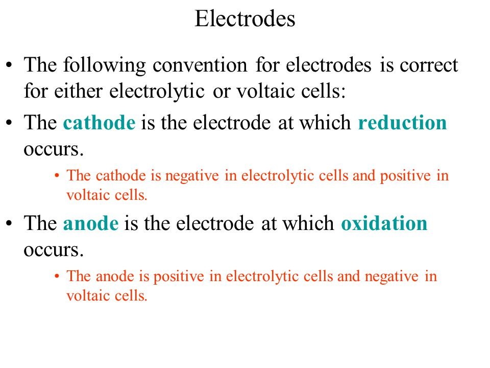 Electrodes The following convention for electrodes is correct for either electrolytic or voltaic cells: