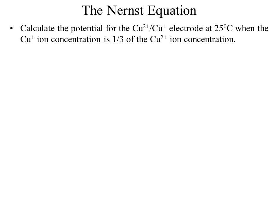 The Nernst Equation Calculate the potential for the Cu2+/Cu+ electrode at 250C when the Cu+ ion concentration is 1/3 of the Cu2+ ion concentration.