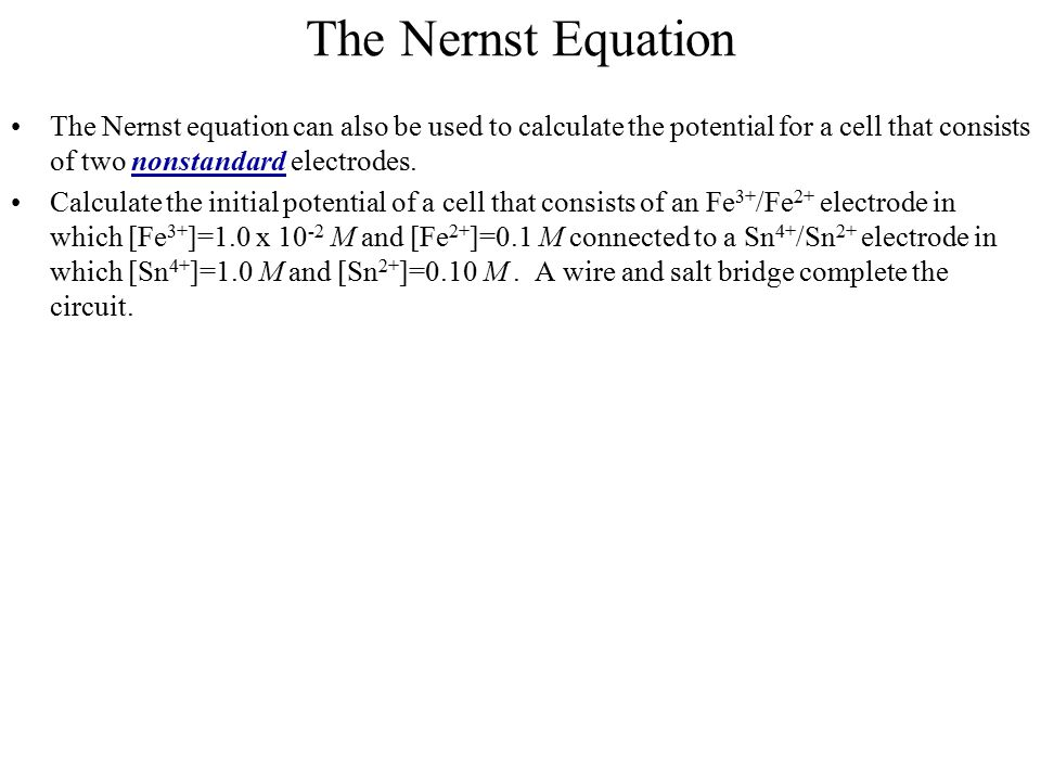 The Nernst Equation The Nernst equation can also be used to calculate the potential for a cell that consists of two nonstandard electrodes.