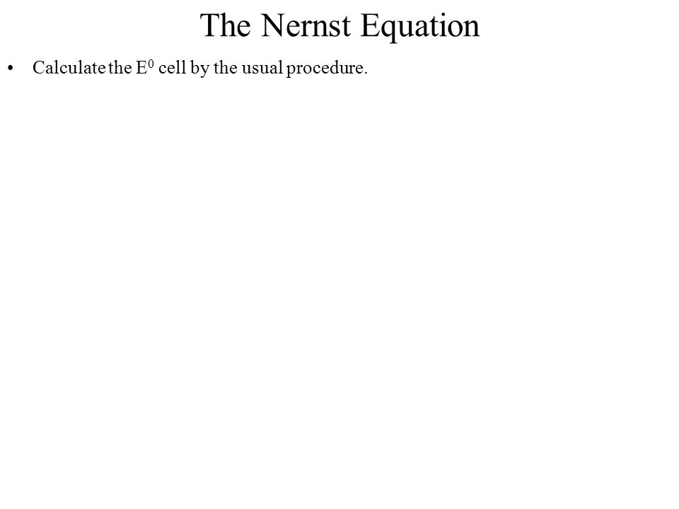The Nernst Equation Calculate the E0 cell by the usual procedure.