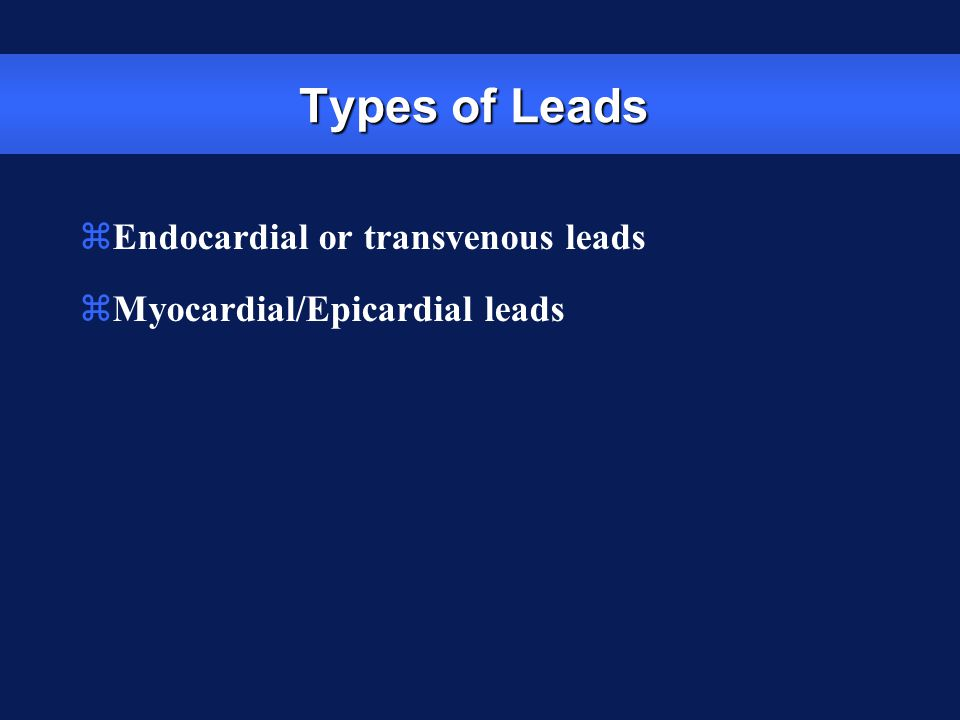 Types of Leads Endocardial or transvenous leads