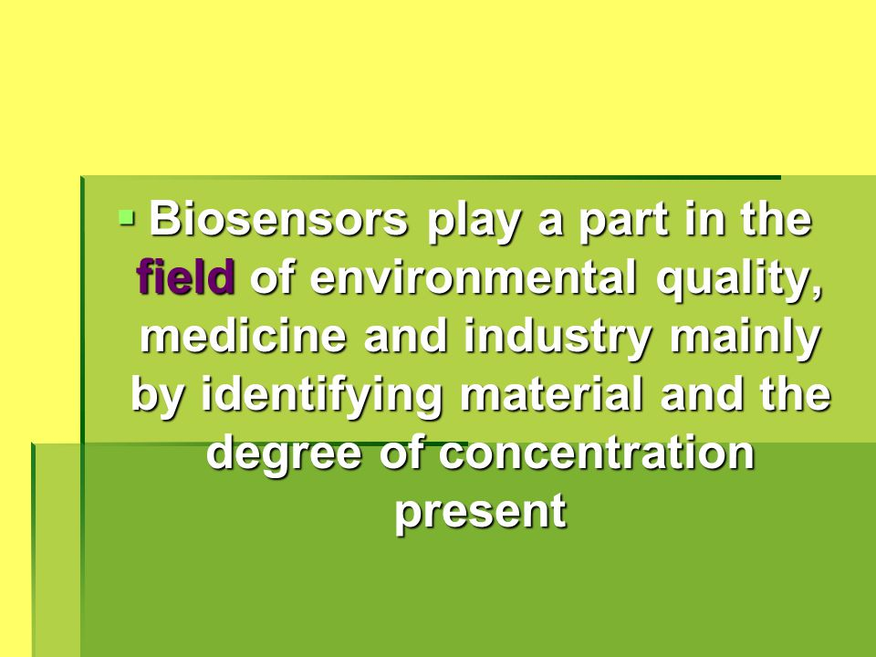 Biosensors play a part in the field of environmental quality, medicine and industry mainly by identifying material and the degree of concentration present