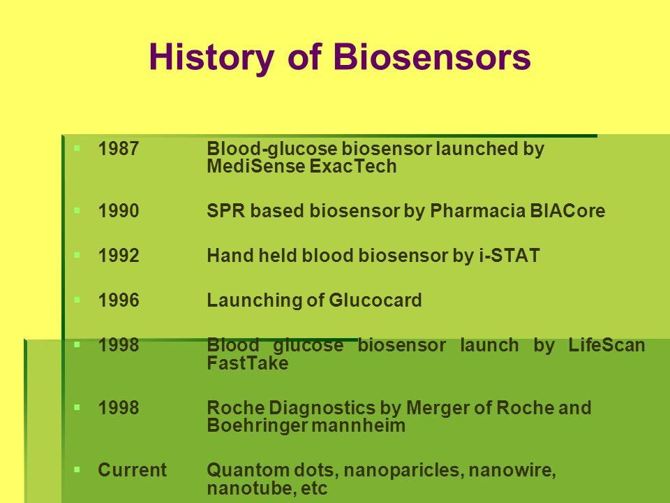 History of Biosensors 1987 Blood-glucose biosensor launched by MediSense ExacTech. 1990 SPR based biosensor by Pharmacia BIACore.