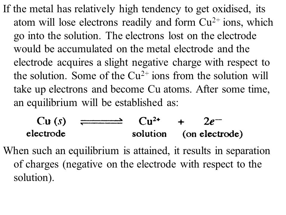 If the metal has relatively high tendency to get oxidised, its atom will lose electrons readily and form Cu2+ ions, which go into the solution. The electrons lost on the electrode would be accumulated on the metal electrode and the electrode acquires a slight negative charge with respect to the solution. Some of the Cu2+ ions from the solution will take up electrons and become Cu atoms. After some time, an equilibrium will be established as: