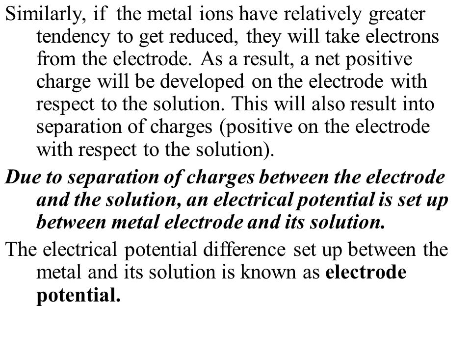 Similarly, if the metal ions have relatively greater tendency to get reduced, they will take electrons from the electrode. As a result, a net positive charge will be developed on the electrode with respect to the solution. This will also result into separation of charges (positive on the electrode with respect to the solution).