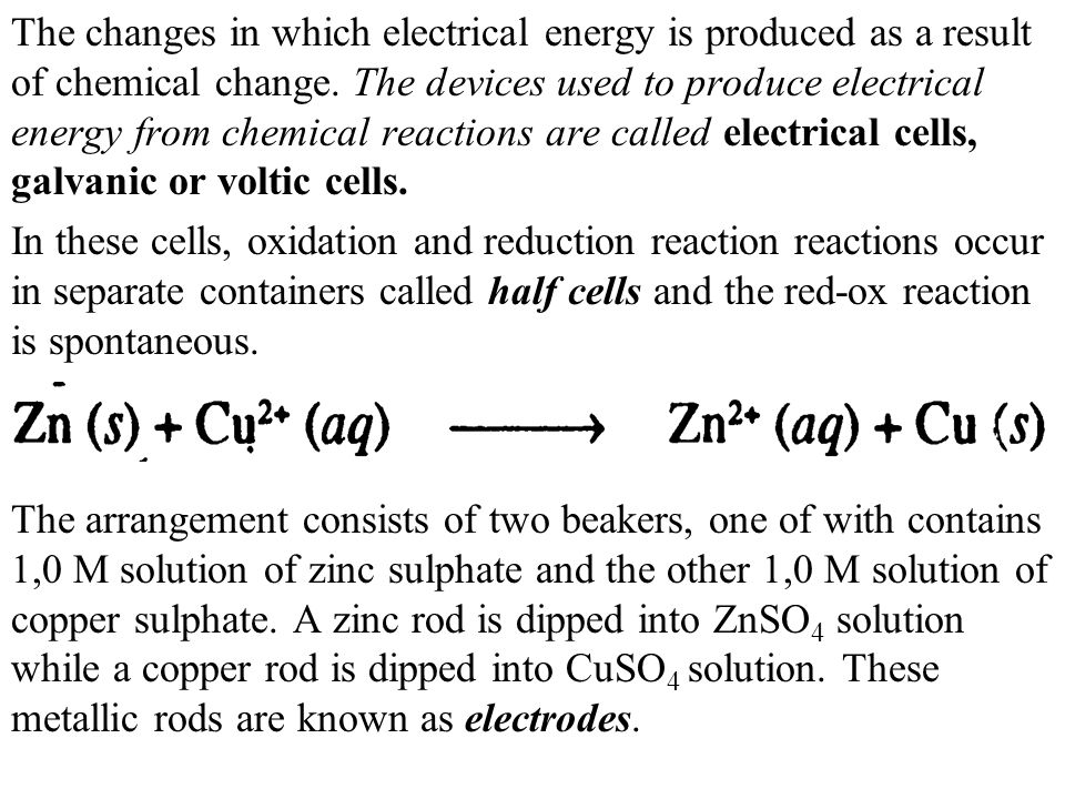 The changes in which electrical energy is produced as a result of chemical change. The devices used to produce electrical energy from chemical reactions are called electrical cells, galvanic or voltic cells.