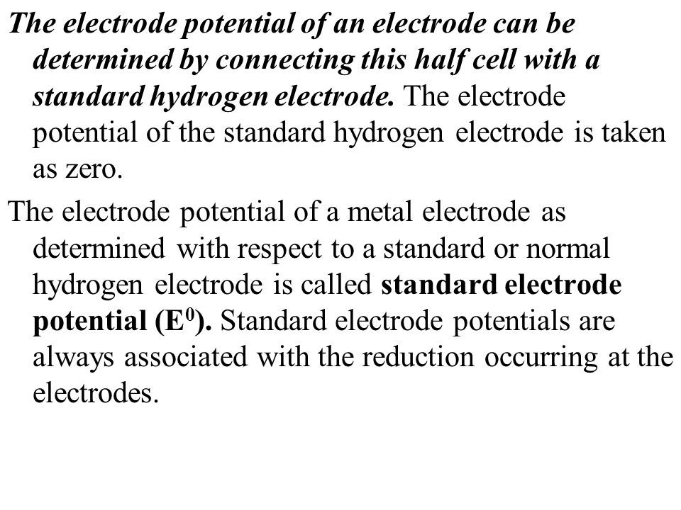 The electrode potential of an electrode can be determined by connecting this half cell with a standard hydrogen electrode. The electrode potential of the standard hydrogen electrode is taken as zero.