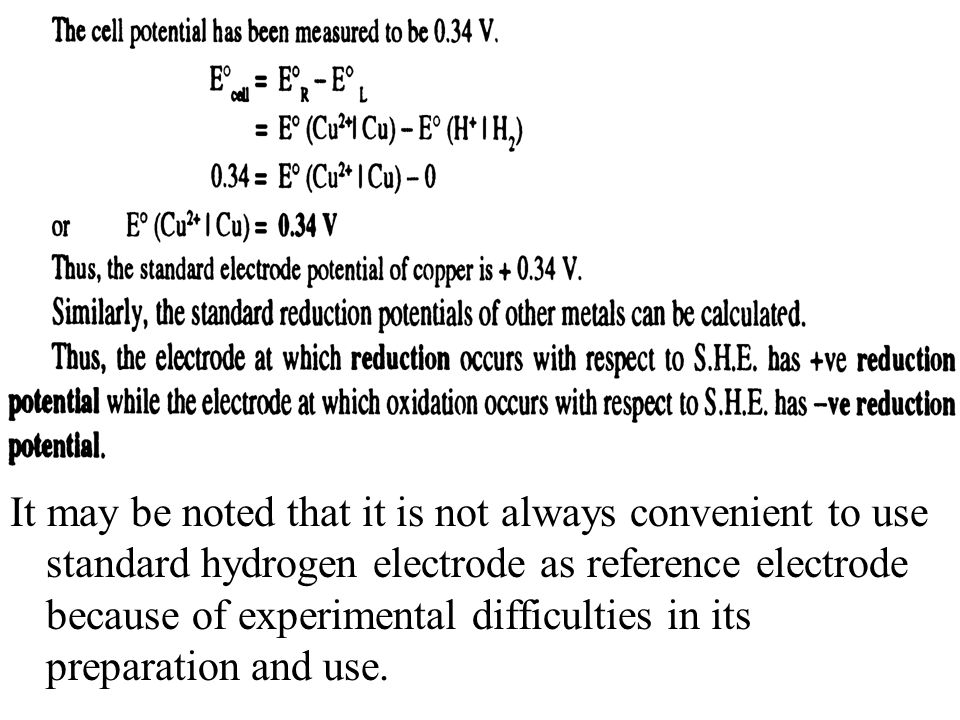 It may be noted that it is not always convenient to use standard hydrogen electrode as reference electrode because of experimental difficulties in its preparation and use.