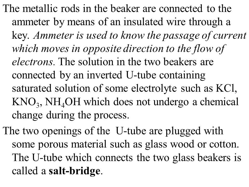 The metallic rods in the beaker are connected to the ammeter by means of an insulated wire through a key. Ammeter is used to know the passage of current which moves in opposite direction to the flow of electrons. The solution in the two beakers are connected by an inverted U-tube containing saturated solution of some electrolyte such as KСl, KNO3, NH4OH which does not undergo a chemical change during the process.