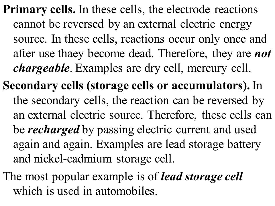 Primary cells. In these cells, the electrode reactions cannot be reversed by an external electric energy source. In these cells, reactions occur only once and after use thaey become dead. Therefore, they are not chargeable. Examples are dry cell, mercury cell.