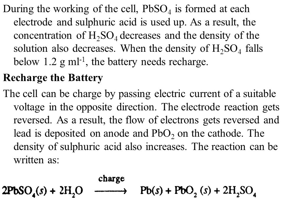 During the working of the cell, PbSO4 is formed at each electrode and sulphuric acid is used up. As a result, the concentration of H2SO4 decreases and the density of the solution also decreases. When the density of H2SO4 falls below 1.2 g ml-1, the battery needs recharge.