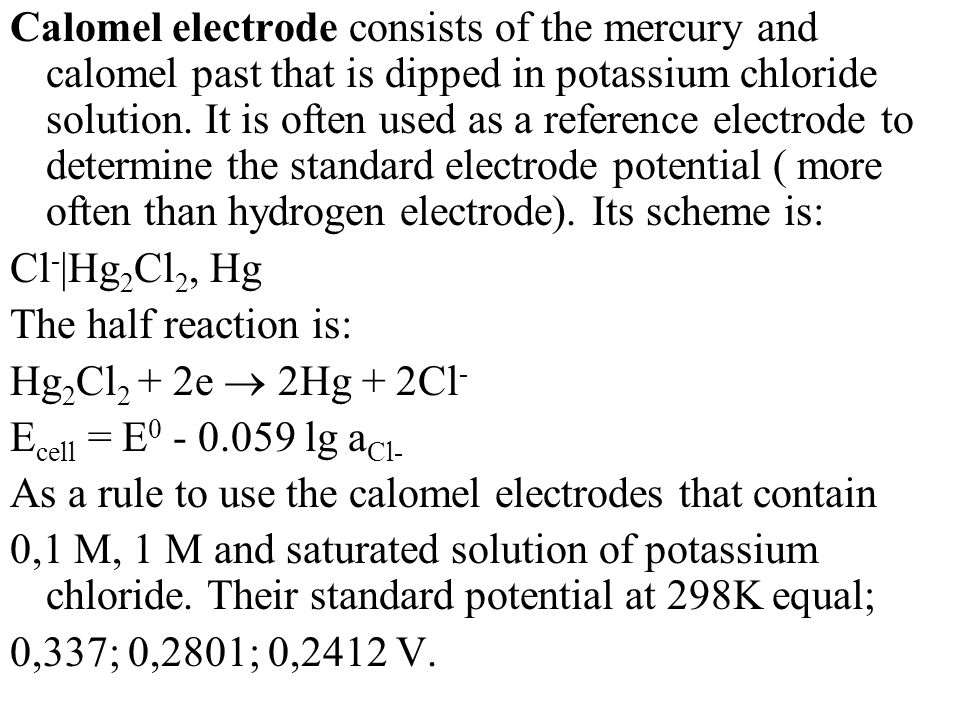 Calomel electrode consists of the mercury and calomel past that is dipped in potassium chloride solution. It is often used as a reference electrode to determine the standard electrode potential ( more often than hydrogen electrode). Its scheme is: