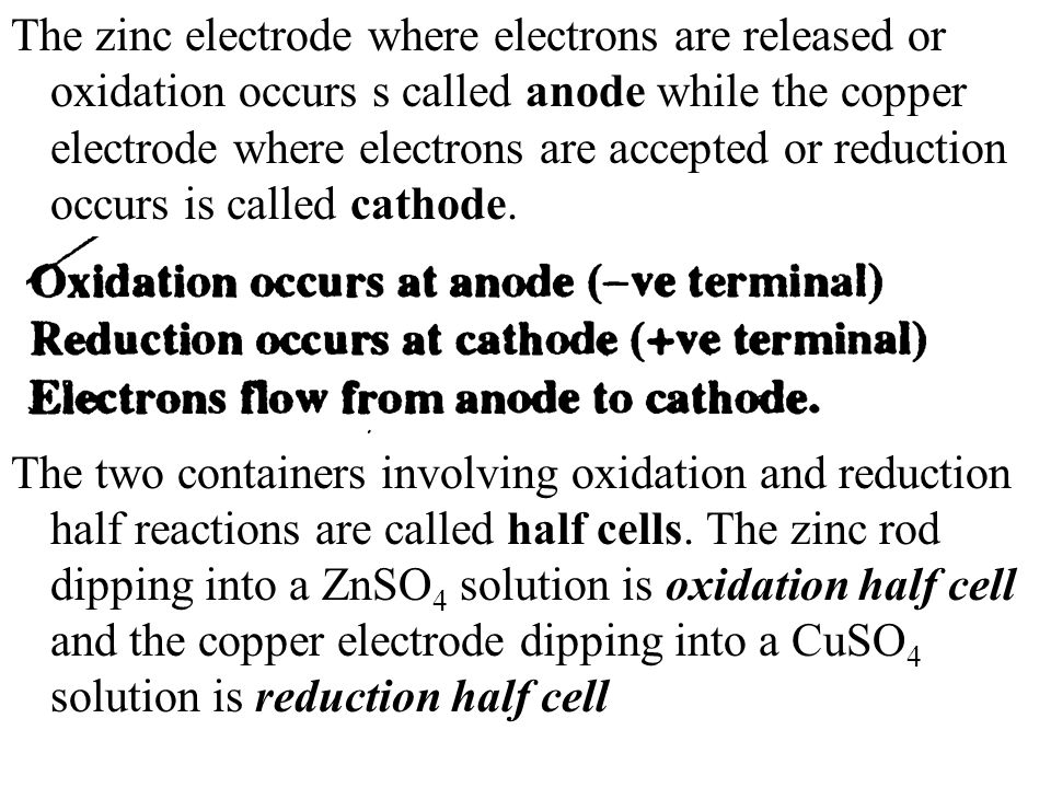 The zinc electrode where electrons are released or oxidation occurs s called anode while the copper electrode where electrons are accepted or reduction occurs is called cathode.
