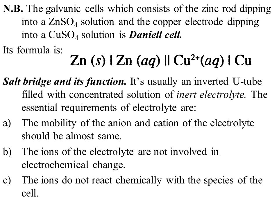 N.B. The galvanic cells which consists of the zinc rod dipping into a ZnSO4 solution and the copper electrode dipping into a CuSO4 solution is Daniell cell.
