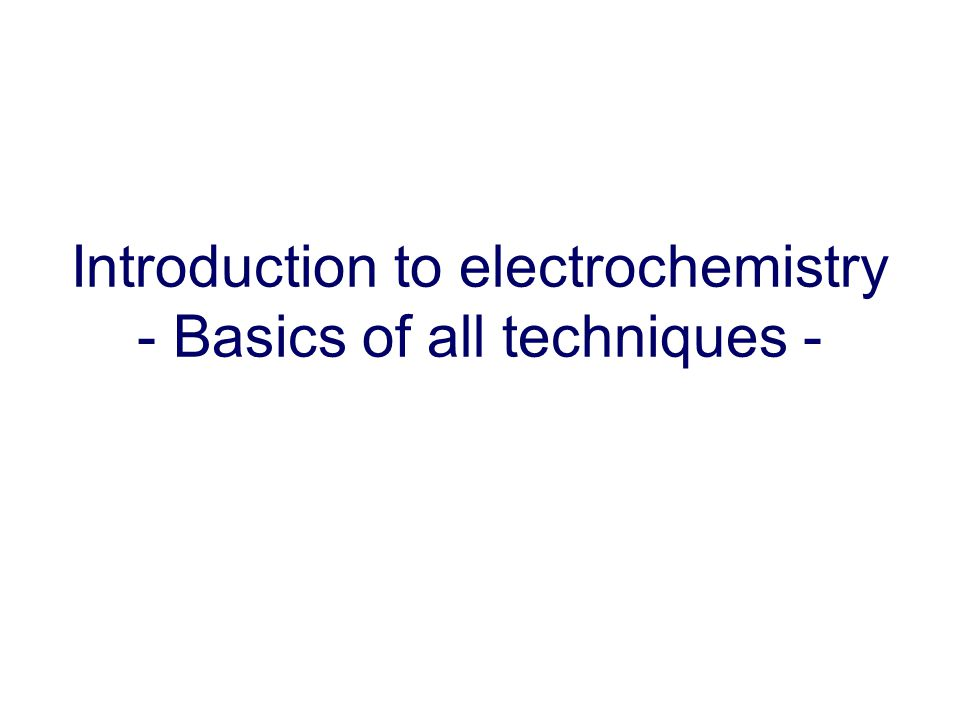 Introduction to electrochemistry - Basics of all techniques -