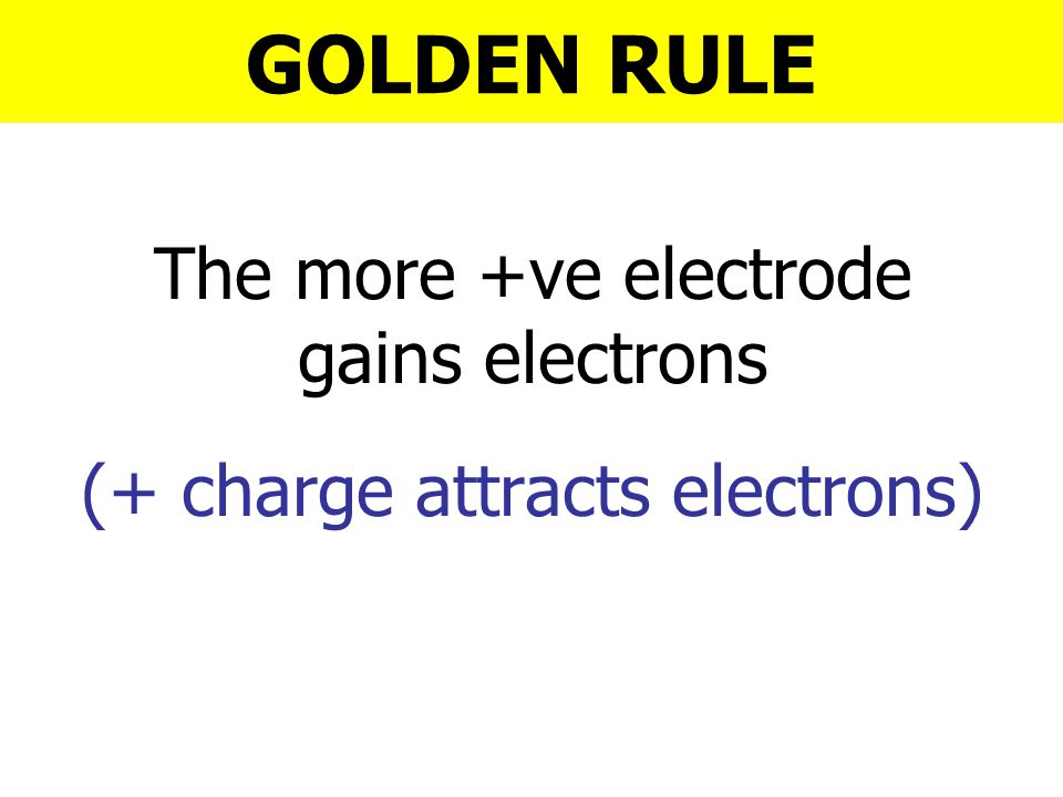 GOLDEN RULE The more +ve electrode gains electrons