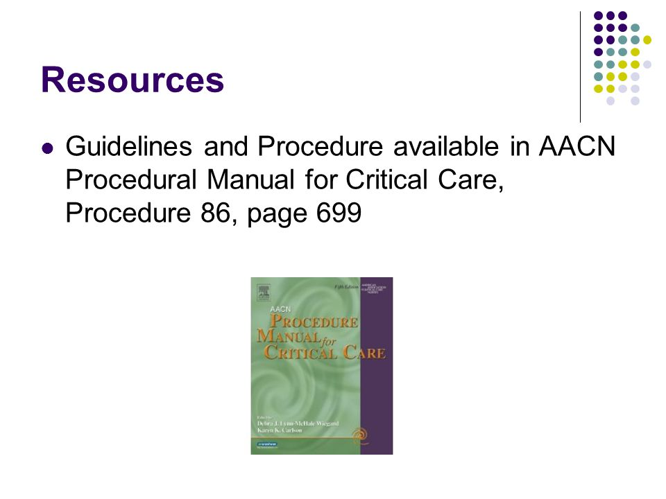 Resources Guidelines and Procedure available in AACN Procedural Manual for Critical Care, Procedure 86, page 699.