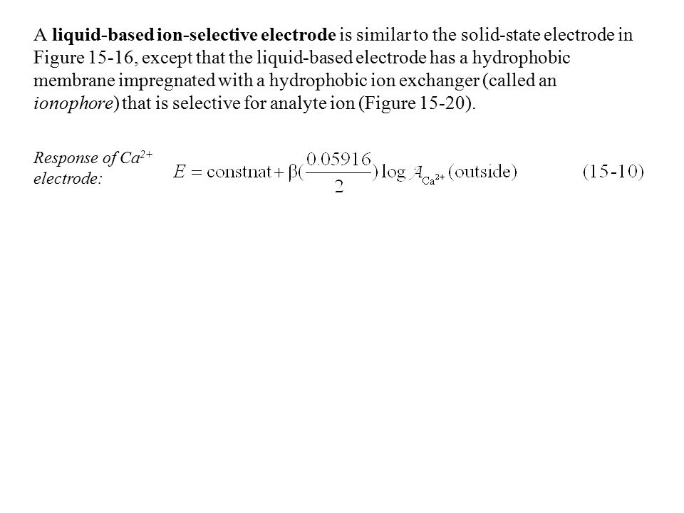 A liquid-based ion-selective electrode is similar to the solid-state electrode in Figure 15-16, except that the liquid-based electrode has a hydrophobic membrane impregnated with a hydrophobic ion exchanger (called an ionophore) that is selective for analyte ion (Figure 15-20).