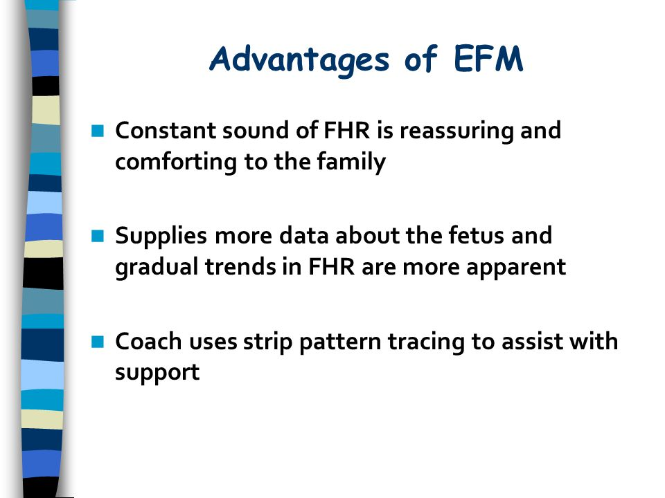Advantages of EFM Constant sound of FHR is reassuring and comforting to the family.