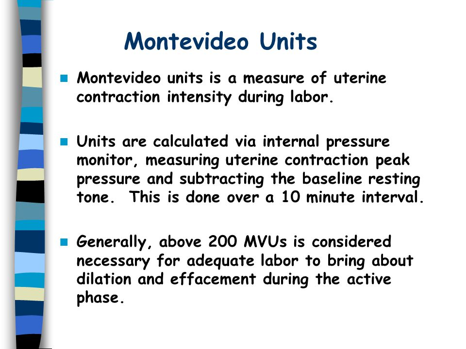 Montevideo Units Montevideo units is a measure of uterine contraction intensity during labor.