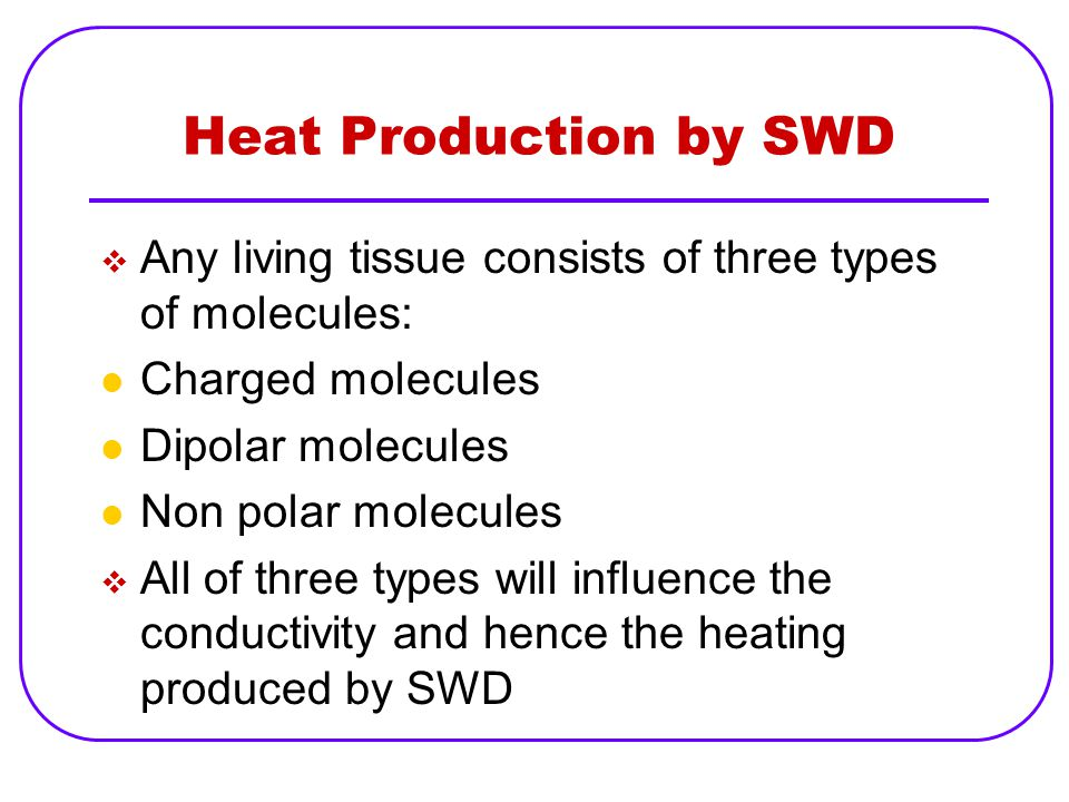 Heat Production by SWD Any living tissue consists of three types of molecules: Charged molecules. Dipolar molecules.