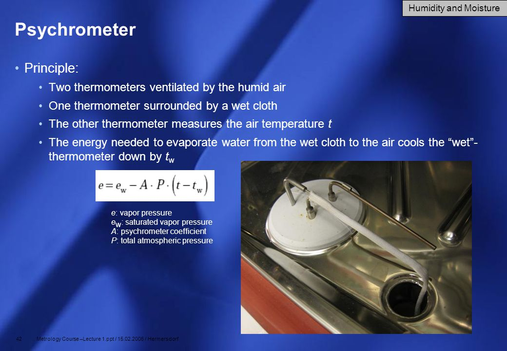 Psychrometer Principle: Two thermometers ventilated by the humid air