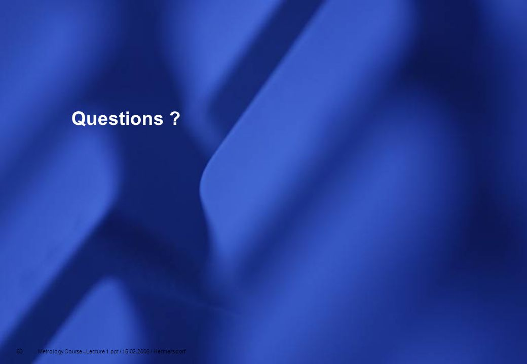 Questions 63 Metrology Course –Lecture 1.ppt / 15.02.2006 / Hermersdorf