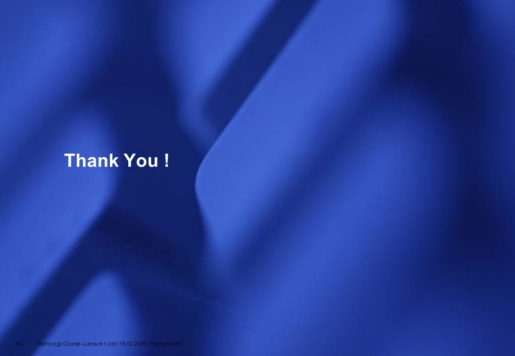 Thank You ! 64 Metrology Course –Lecture 1.ppt / 15.02.2006 / Hermersdorf