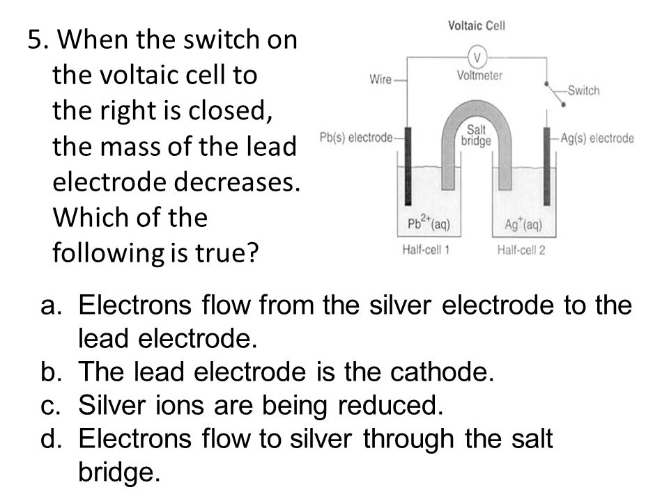 5. When the switch on the voltaic cell to the right is closed, the mass of the lead electrode decreases. Which of the following is true