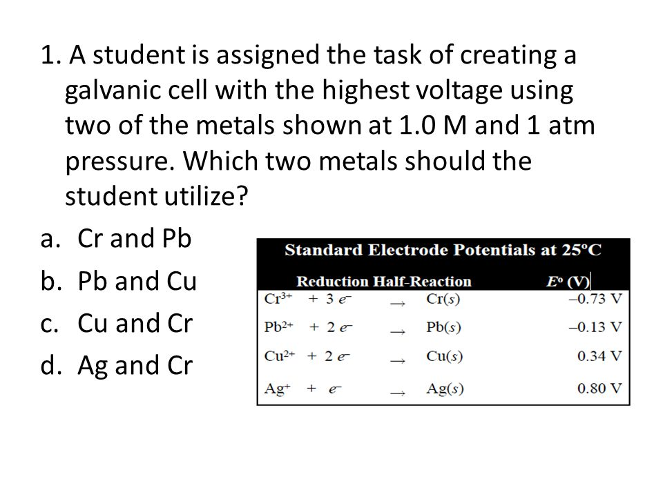 1. A student is assigned the task of creating a galvanic cell with the highest voltage using two of the metals shown at 1.0 M and 1 atm pressure. Which two metals should the student utilize