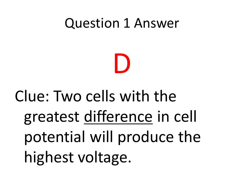 Question 1 Answer D. Clue: Two cells with the greatest difference in cell potential will produce the highest voltage.