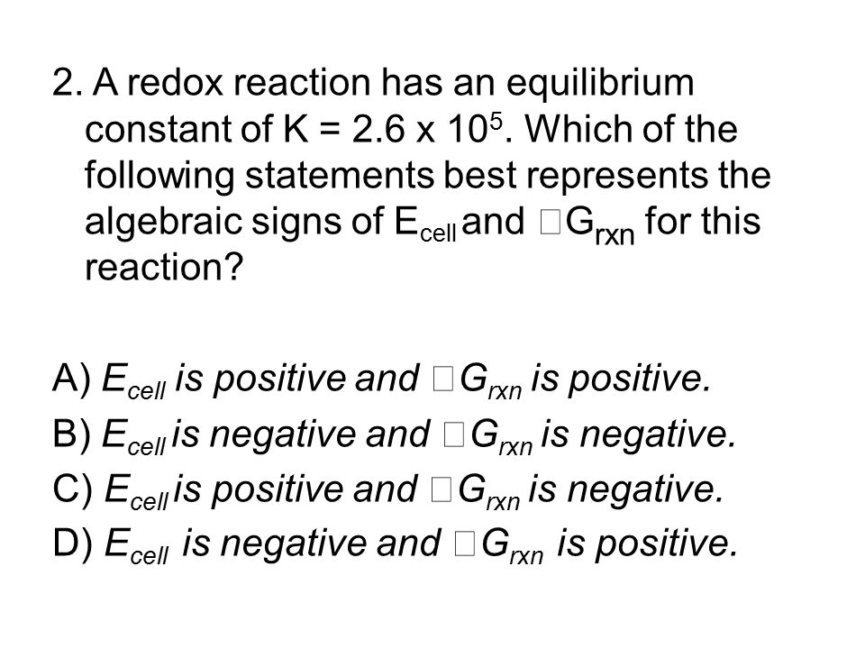 2. A redox reaction has an equilibrium constant of K = 2. 6 x 105