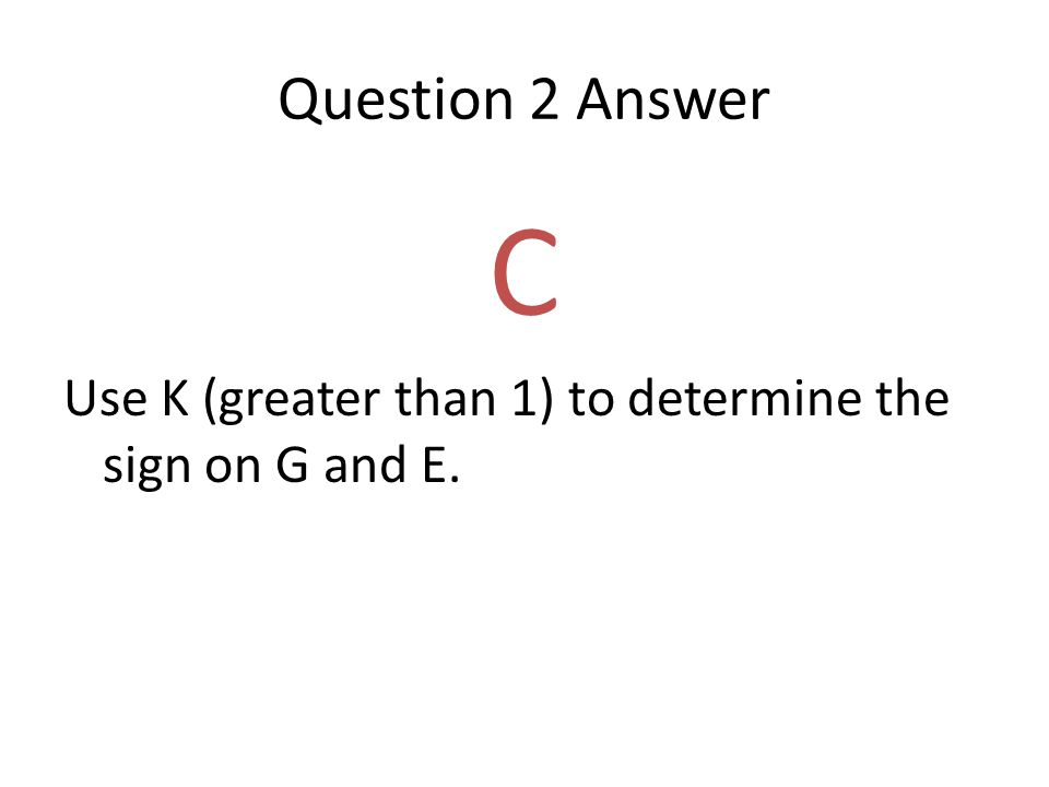 Question 2 Answer C Use K (greater than 1) to determine the sign on G and E.
