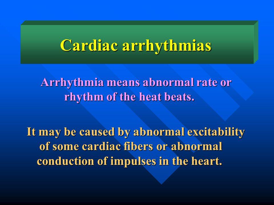 Arrhythmia means abnormal rate or rhythm of the heat beats.