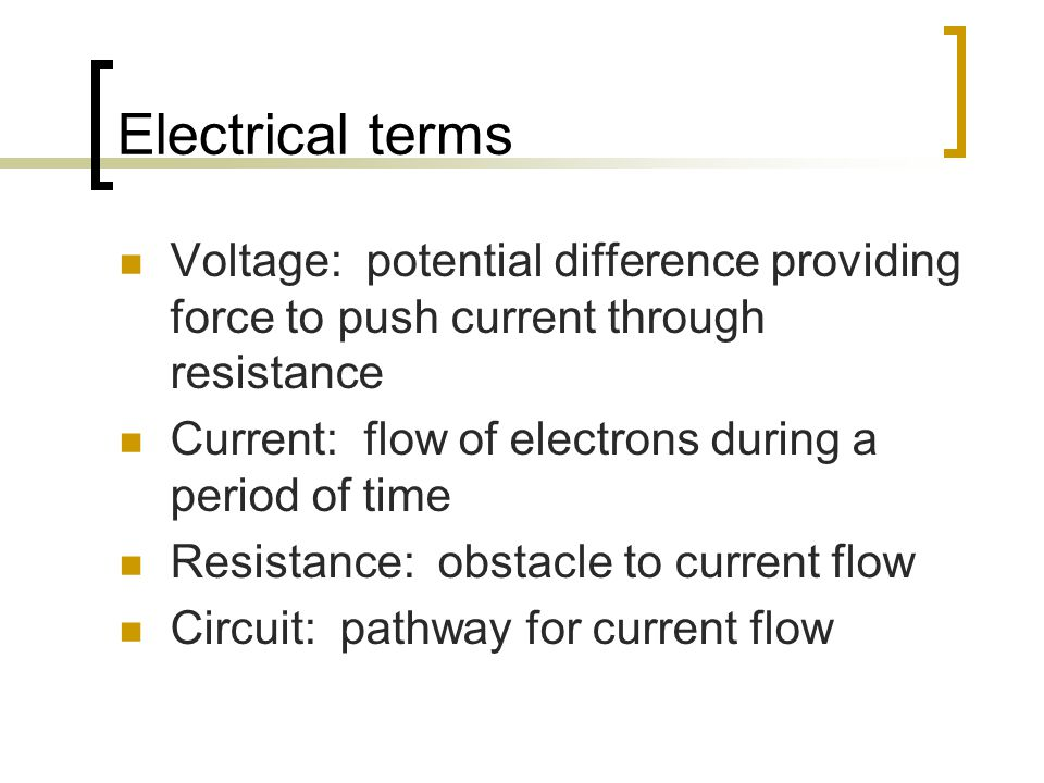Electrical terms Voltage: potential difference providing force to push current through resistance.