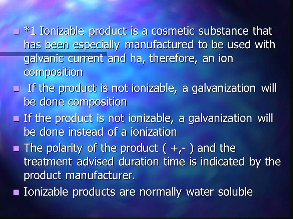 *1 Ionizable product is a cosmetic substance that has been especially manufactured to be used with galvanic current and ha, therefore, an ion composition