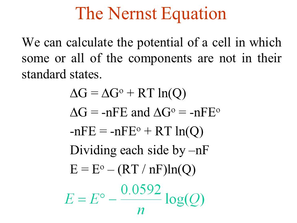 The Nernst Equation G = Go + RT ln(Q) G = -nFE and Go = -nFEo