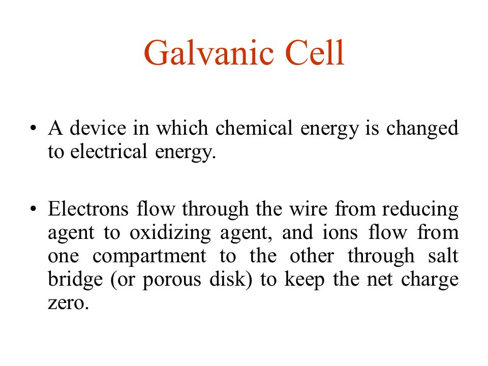 Galvanic Cell A device in which chemical energy is changed to electrical energy.
