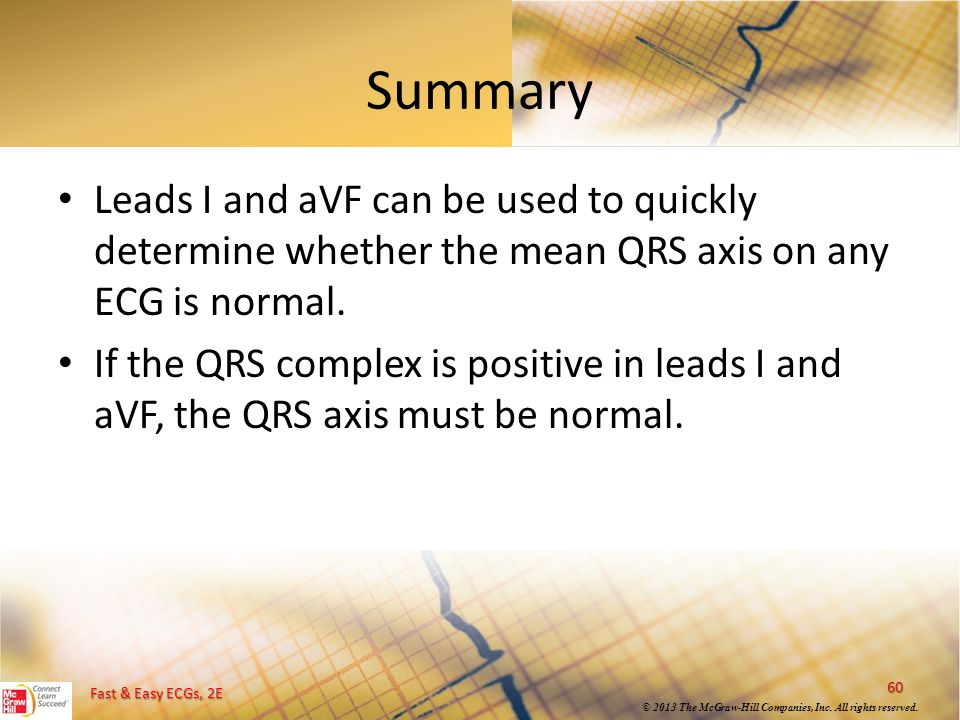 Summary Leads I and aVF can be used to quickly determine whether the mean QRS axis on any ECG is normal.