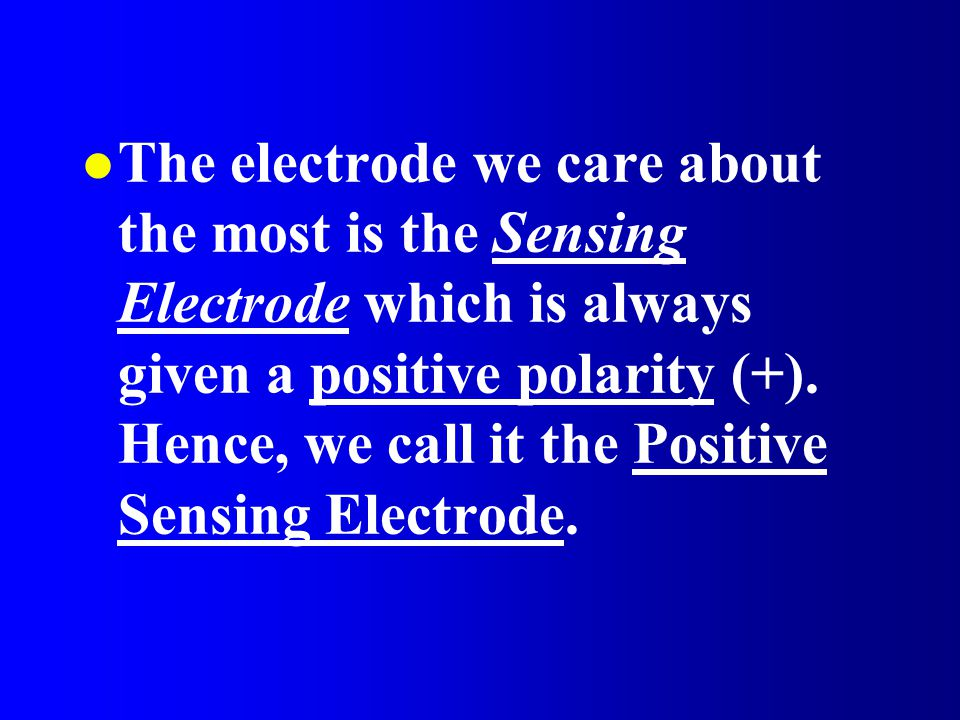 The electrode we care about the most is the Sensing Electrode which is always given a positive polarity (+).